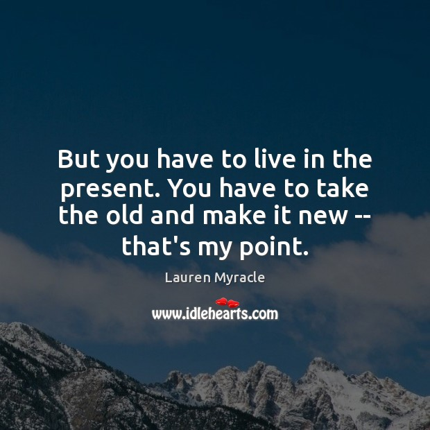 But you have to live in the present. You have to take Lauren Myracle Picture Quote