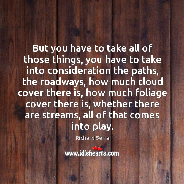 But you have to take all of those things, you have to take into consideration the paths Richard Serra Picture Quote