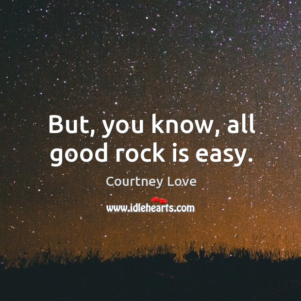 But, you know, all good rock is easy. Image