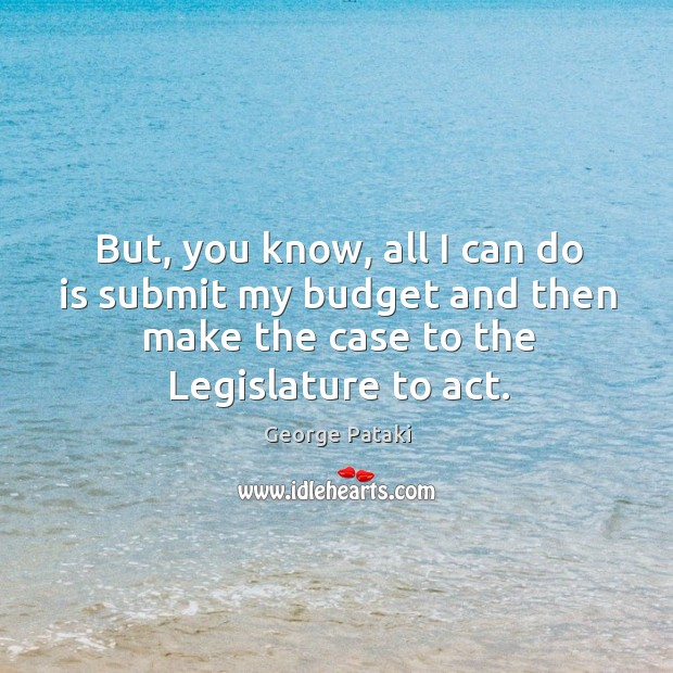 But, you know, all I can do is submit my budget and then make the case to the legislature to act. George Pataki Picture Quote