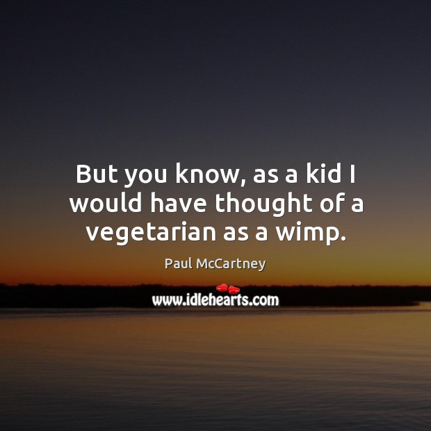 But you know, as a kid I would have thought of a vegetarian as a wimp. Paul McCartney Picture Quote