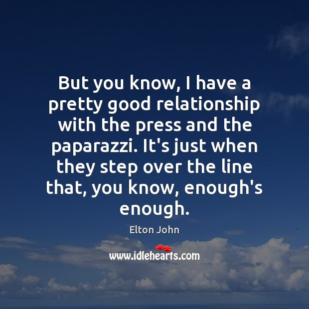 But you know, I have a pretty good relationship with the press Elton John Picture Quote