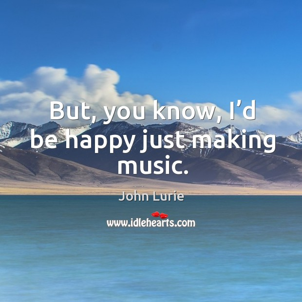 But, you know, I'd be happy just making music. John Lurie Picture Quote