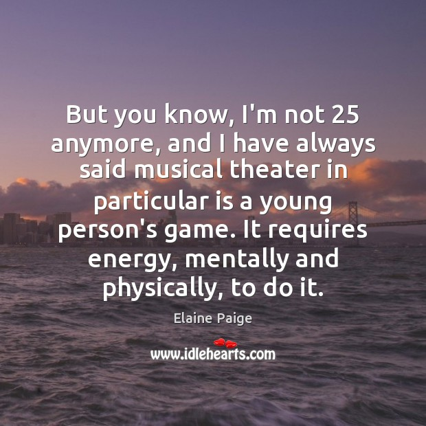 But you know, I'm not 25 anymore, and I have always said musical Elaine Paige Picture Quote