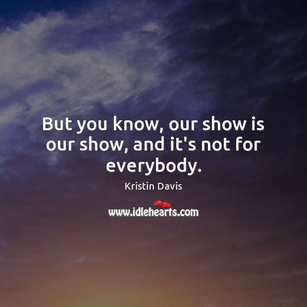 But you know, our show is our show, and it's not for everybody. Image