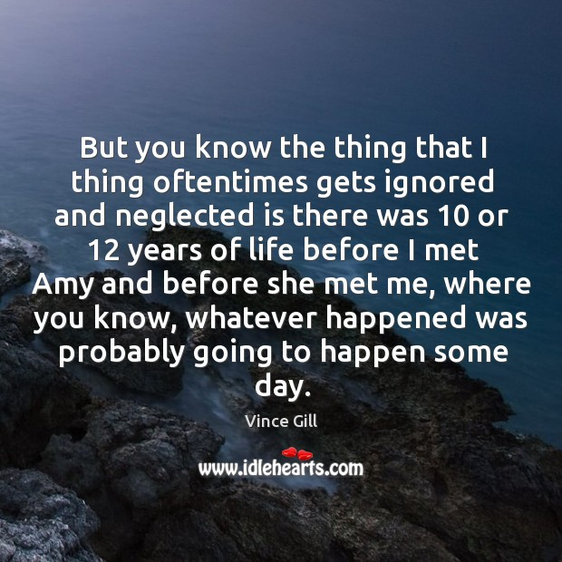 But you know the thing that I thing oftentimes gets ignored and neglected is there was Vince Gill Picture Quote