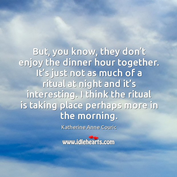 But, you know, they don't enjoy the dinner hour together. Katherine Anne Couric Picture Quote