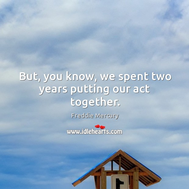 But, you know, we spent two years putting our act together. Image