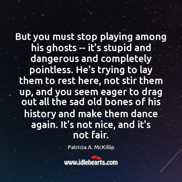 Patricia A. McKillip Picture Quote image saying: But you must stop playing among his ghosts — it's stupid and