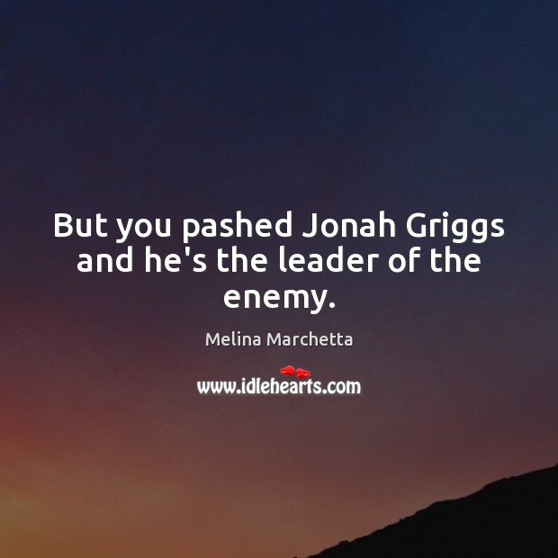But you pashed Jonah Griggs and he's the leader of the enemy. Melina Marchetta Picture Quote