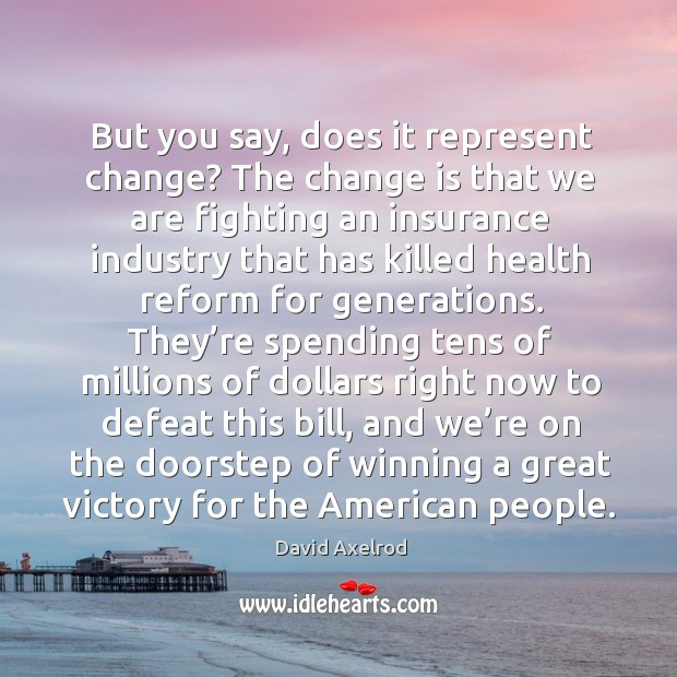 But you say, does it represent change? the change is that we are fighting an insurance industry Image