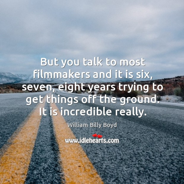 But you talk to most filmmakers and it is six, seven, eight years trying to get things off the ground. Image