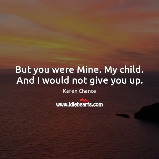 But you were Mine. My child. And I would not give you up. Image