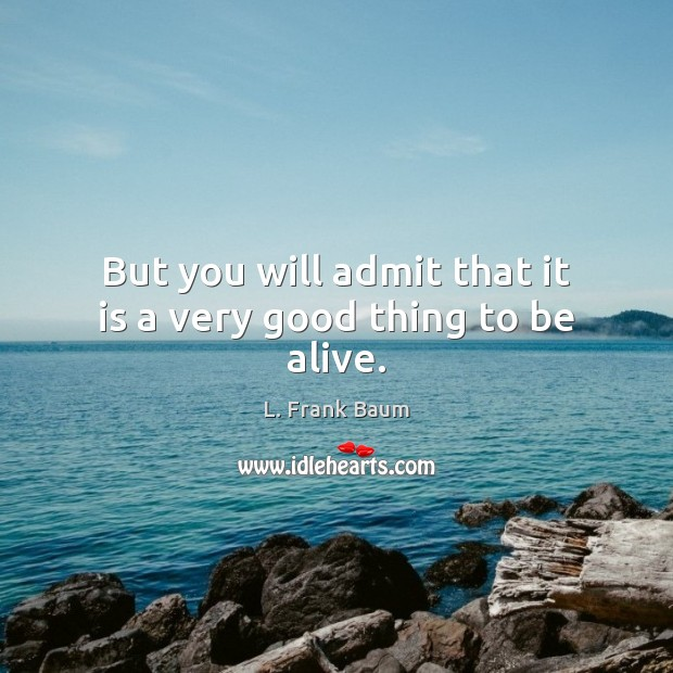 But you will admit that it is a very good thing to be alive. Image