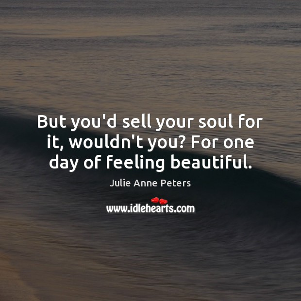 But you'd sell your soul for it, wouldn't you? For one day of feeling beautiful. Julie Anne Peters Picture Quote