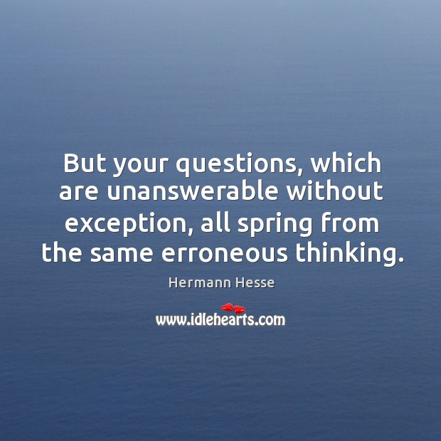 But your questions, which are unanswerable without exception, all spring from the same erroneous thinking. Image