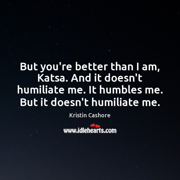 But you're better than I am, Katsa. And it doesn't humiliate me. Kristin Cashore Picture Quote