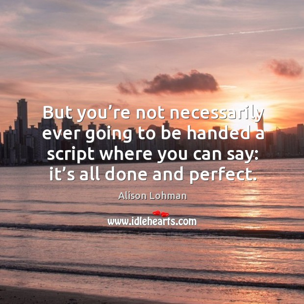 But you're not necessarily ever going to be handed a script where you can say: it's all done and perfect. Image
