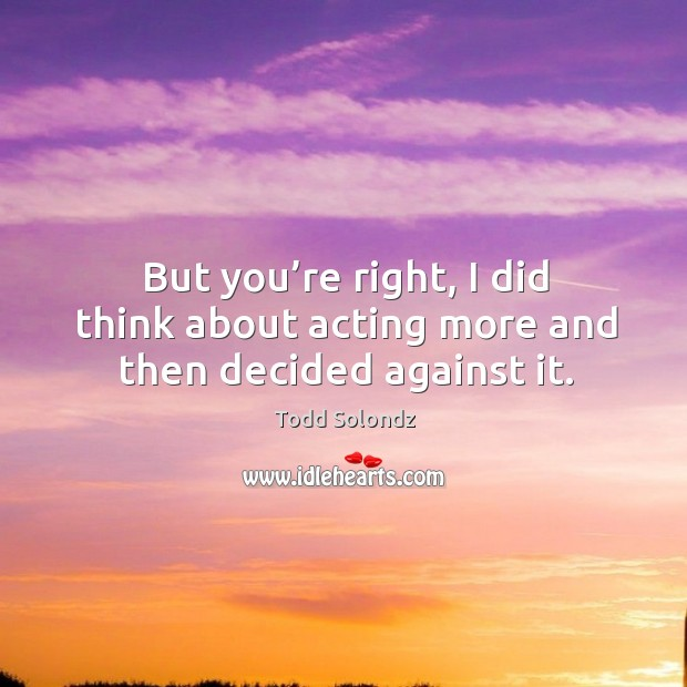 Image, But you're right, I did think about acting more and then decided against it.