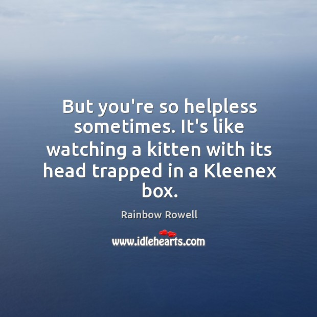But you're so helpless sometimes. It's like watching a kitten with its Rainbow Rowell Picture Quote