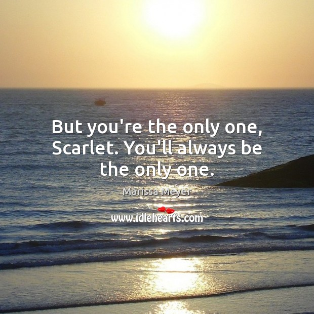 But you're the only one, Scarlet. You'll always be the only one. Image