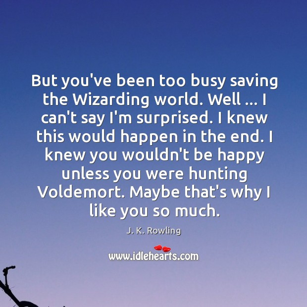 But you've been too busy saving the Wizarding world. Well … I can't Image