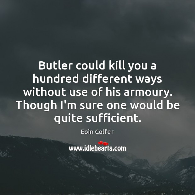 Butler could kill you a hundred different ways without use of his Image