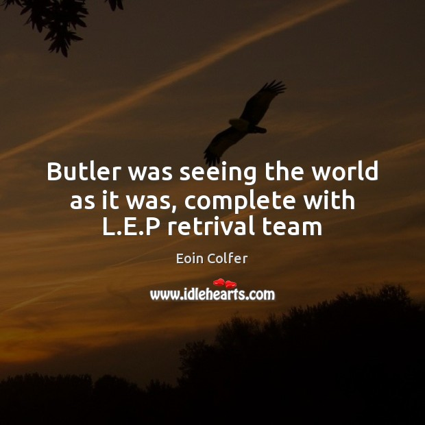 Image, Butler was seeing the world as it was, complete with L.E.P retrival team