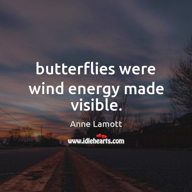 Butterflies were wind energy made visible. Anne Lamott Picture Quote