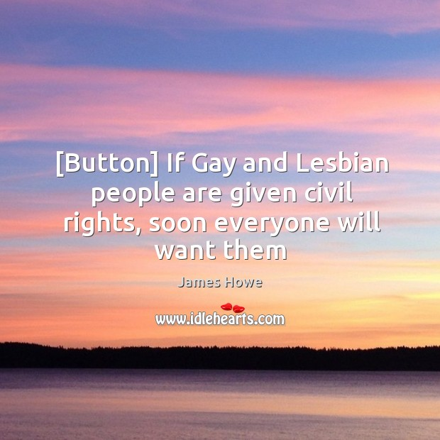 [Button] If Gay and Lesbian people are given civil rights, soon everyone will want them Image