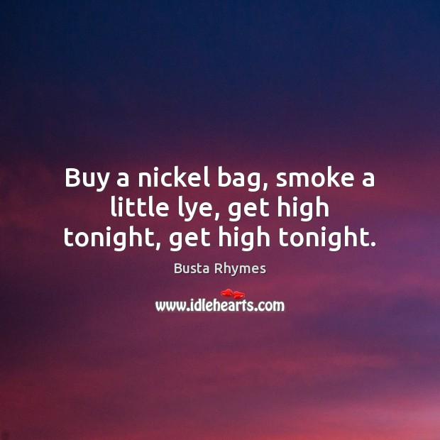 Image, Buy a nickel bag, smoke a little lye, get high tonight, get high tonight.