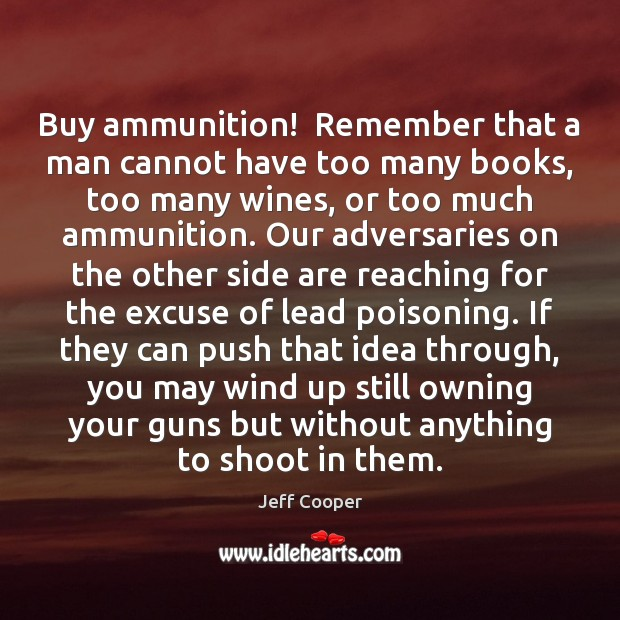 Buy ammunition!  Remember that a man cannot have too many books, too Jeff Cooper Picture Quote