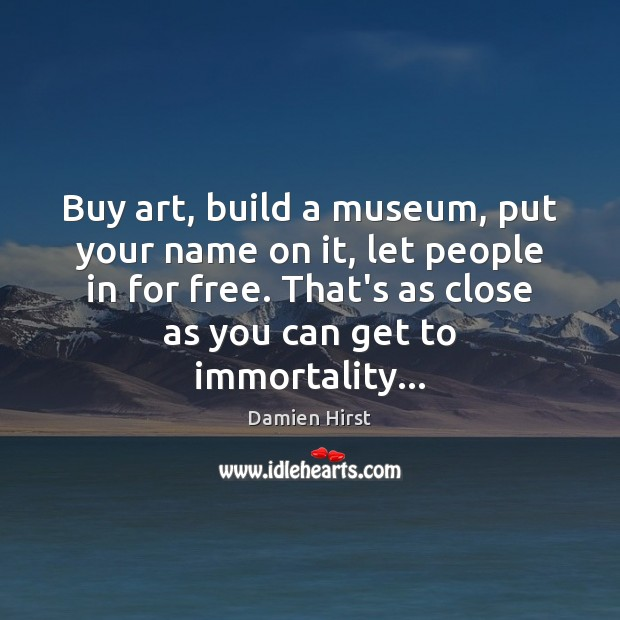 Buy art, build a museum, put your name on it, let people Damien Hirst Picture Quote