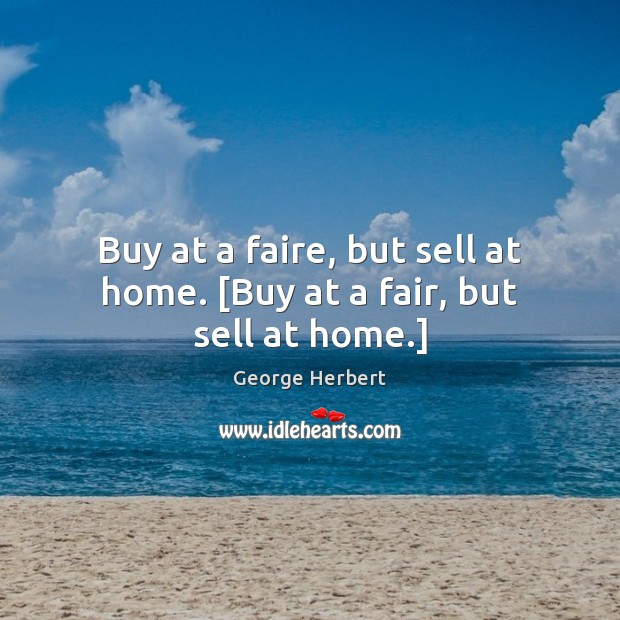Buy at a faire, but sell at home. [Buy at a fair, but sell at home.] George Herbert Picture Quote