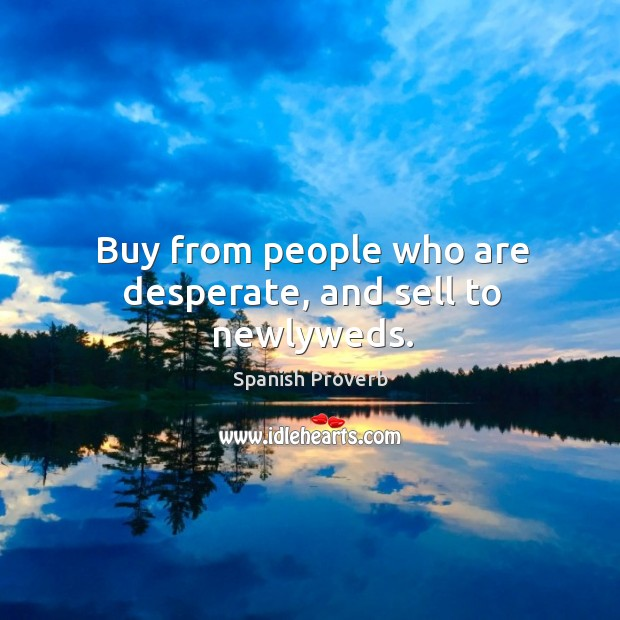 Image, Buy from people who are desperate, and sell to newlyweds.