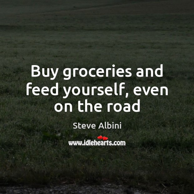 Buy groceries and feed yourself, even on the road Steve Albini Picture Quote