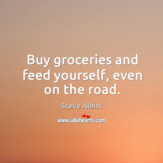 Buy groceries and feed yourself, even on the road. Steve Albini Picture Quote