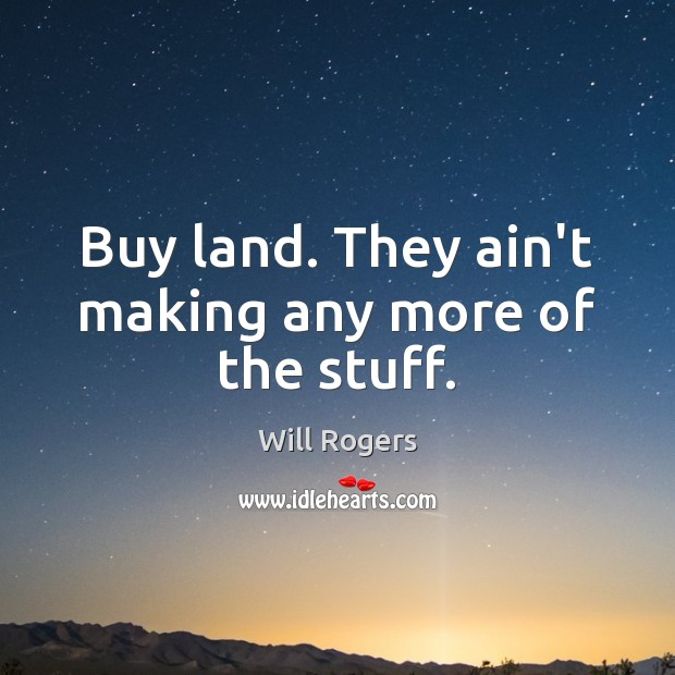 Buy land. They ain't making any more of the stuff. Image