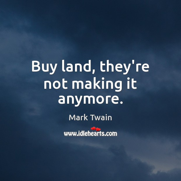 Buy land, they're not making it anymore. Image