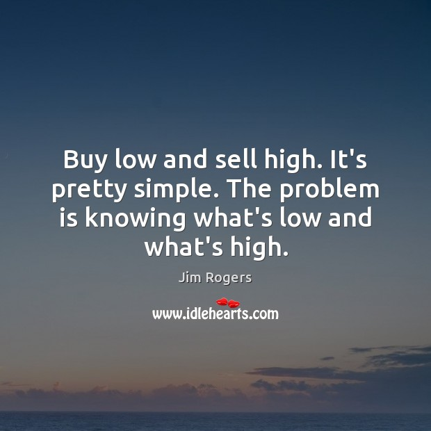 Buy low and sell high. It's pretty simple. The problem is knowing Jim Rogers Picture Quote