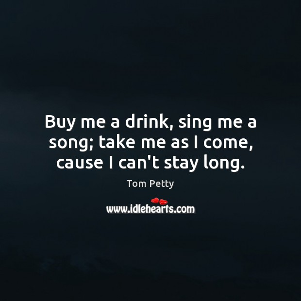 Buy me a drink, sing me a song; take me as I come, cause I can't stay long. Tom Petty Picture Quote