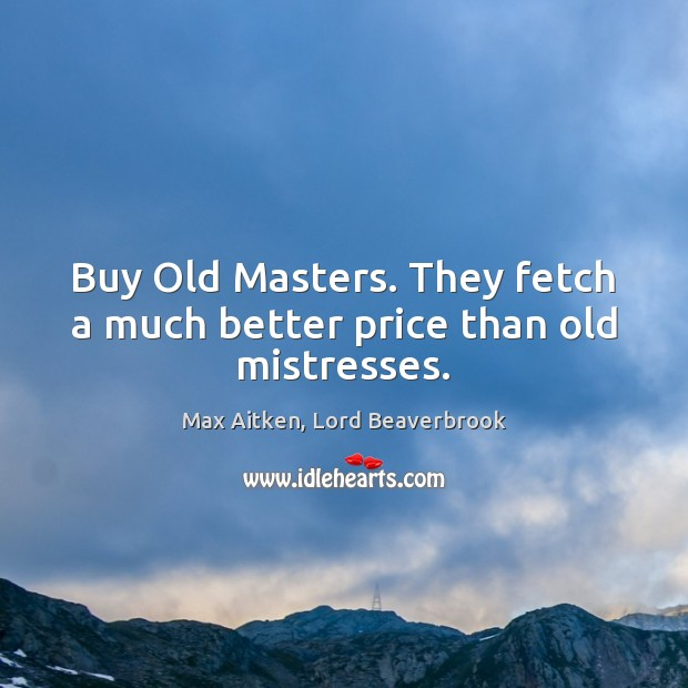 Buy Old Masters. They fetch a much better price than old mistresses. Image