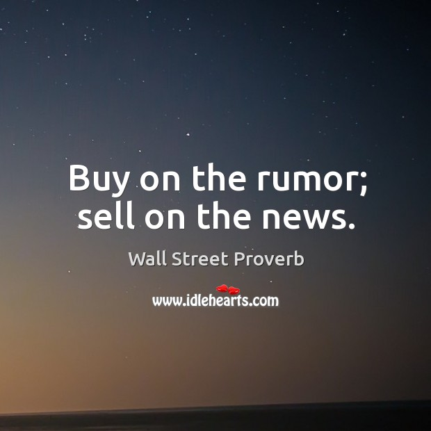 Buy on the rumor; sell on the news. Wall Street Proverbs Image