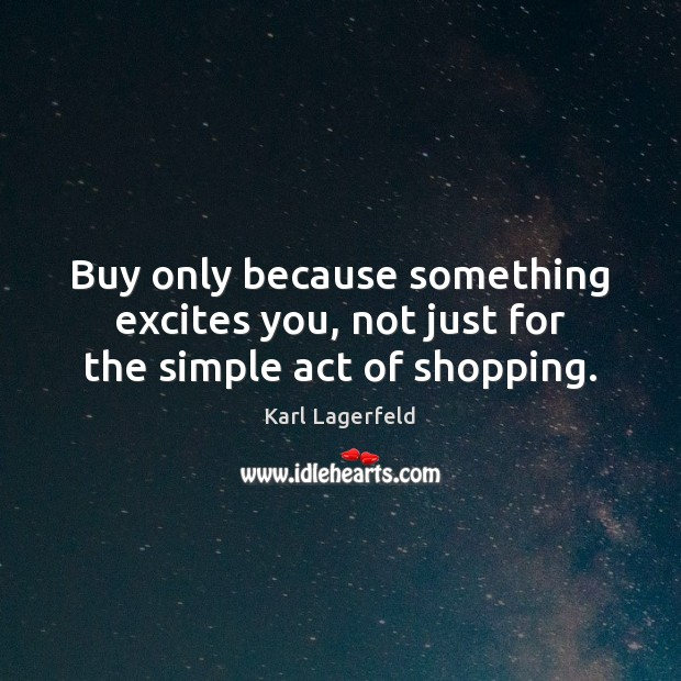 Buy only because something excites you, not just for the simple act of shopping. Karl Lagerfeld Picture Quote