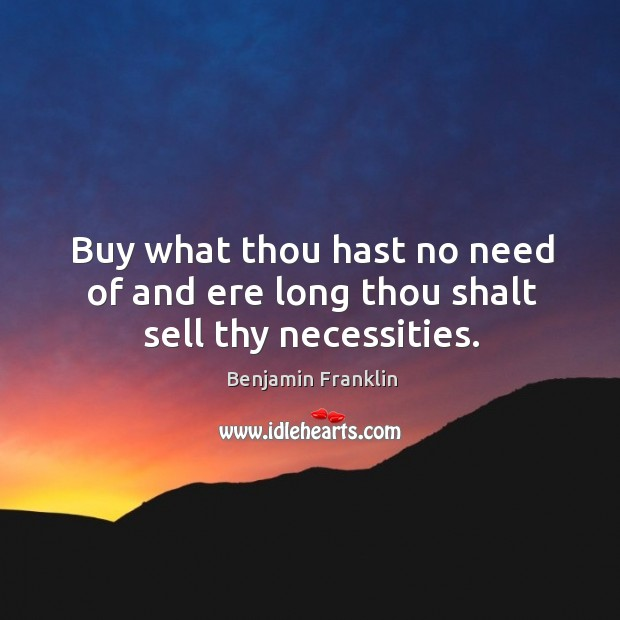 Buy what thou hast no need of and ere long thou shalt sell thy necessities. Image