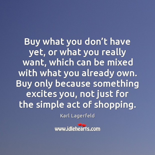 Buy what you don't have yet, or what you really want, Karl Lagerfeld Picture Quote