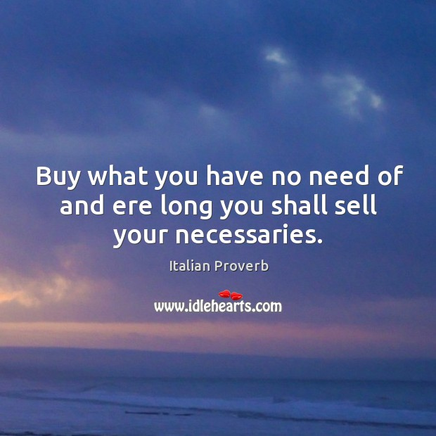 Image, Buy what you have no need of and ere long you shall sell your necessaries.