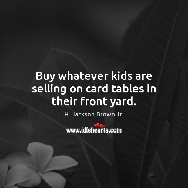 Buy whatever kids are selling on card tables in their front yard. H. Jackson Brown Jr. Picture Quote