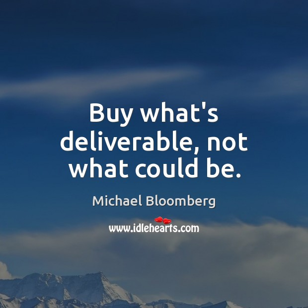 Buy what's deliverable, not what could be. Michael Bloomberg Picture Quote