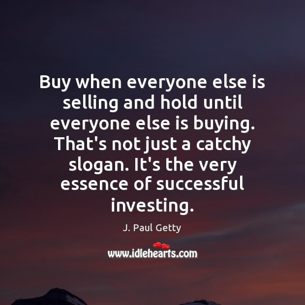 Buy when everyone else is selling and hold until everyone else is Image